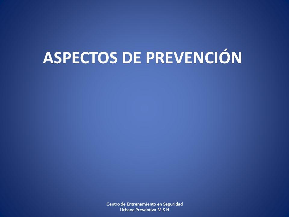 ASPECTOS DE PREVENCIÓN Centro de Entrenamiento en Seguridad Urbana Preventiva M.S.H