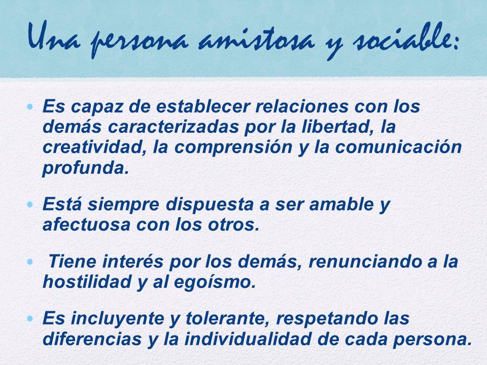 Una persona amistosa y sociable: Es capaz de establecer relaciones con los demás caracterizadas por la libertad, la creatividad, la comprensión y la comunicación profunda.
