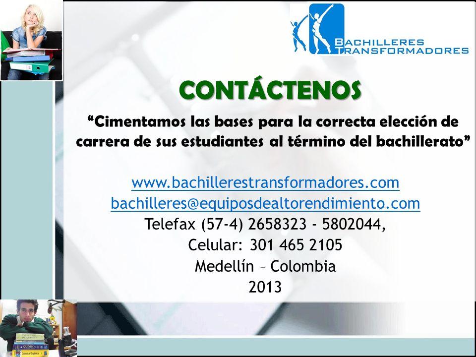 www.bachillerestransformadores.com bachilleres@equiposdealtorendimiento.com Telefax (57-4) 2658323 - 5802044, Celular: 301 465 2105 Medellín – Colombia 2013 CONTÁCTENOS Cimentamos las bases para la correcta elección de carrera de sus estudiantes al término del bachillerato