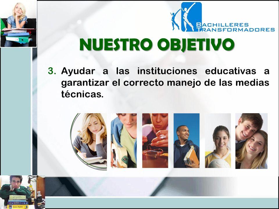 3.Ayudar a las instituciones educativas a garantizar el correcto manejo de las medias técnicas. NUESTRO OBJETIVO