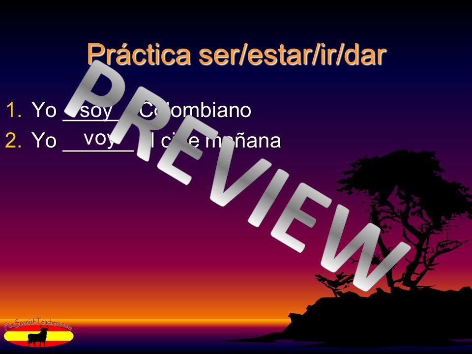 Práctica ser/estar/ir/dar 1.Yo ______ Colombiano 2.Yo ______ al cine mañana soy voy