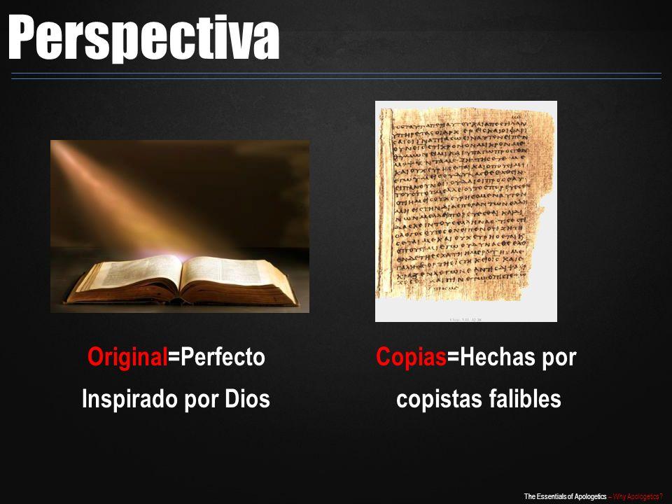 The Essentials of Apologetics – Why Apologetics? Perspectiva Original=Perfecto Inspirado por Dios Copias=Hechas por copistas falibles