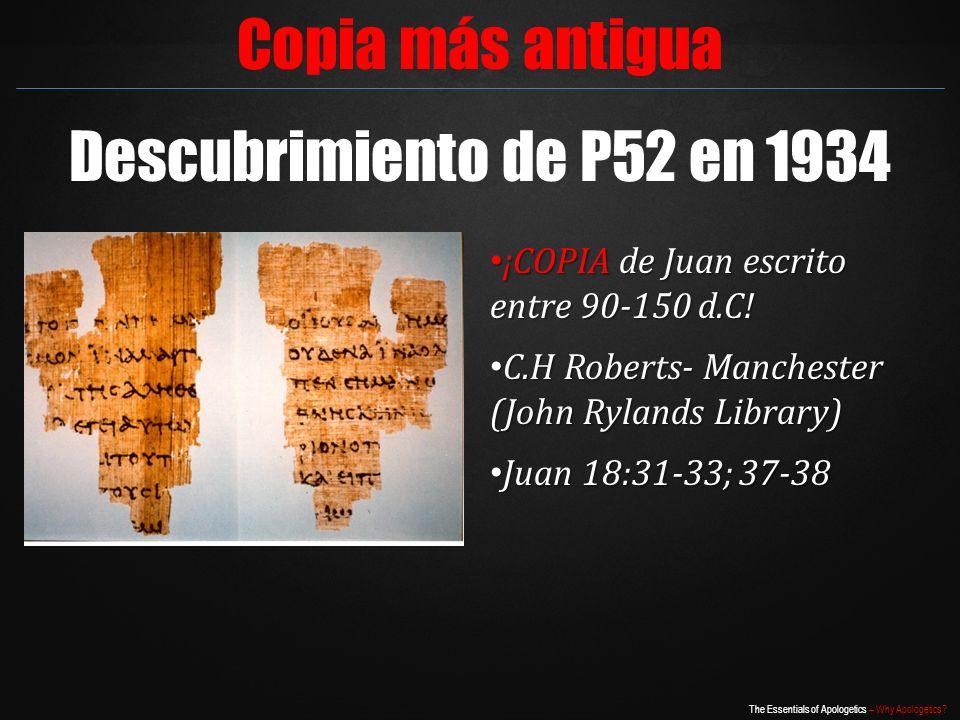 The Essentials of Apologetics – Why Apologetics? Copia más antigua Descubrimiento de P52 en 1934 ¡COPIA de Juan escrito entre 90-150 d.C! ¡COPIA de Ju