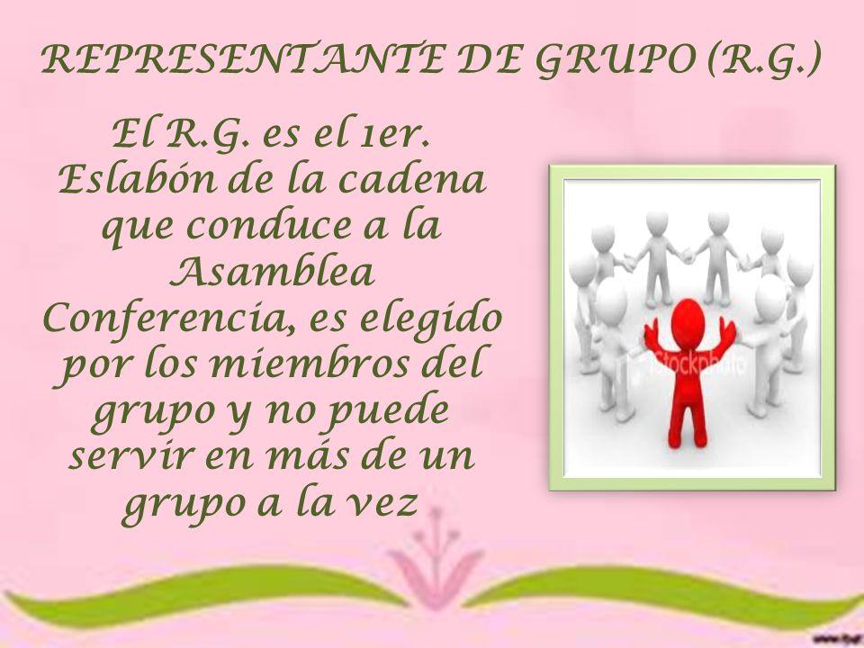 REPRESENTANTE DE GRUPO (R.G.) El R.G. es el 1er. Eslabón de la cadena que conduce a la Asamblea Conferencia, es elegido por los miembros del grupo y n