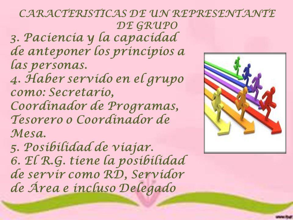 CARACTERISTICAS DE UN REPRESENTANTE DE GRUPO 3. Paciencia y la capacidad de anteponer los principios a las personas. 4. Haber servido en el grupo como