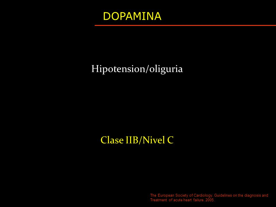 Hipotension/oliguria Clase IIB/Nivel C DOPAMINA The European Society of Cardiology, Guidelines on the diagnosis and Treatment of acute heart failure.