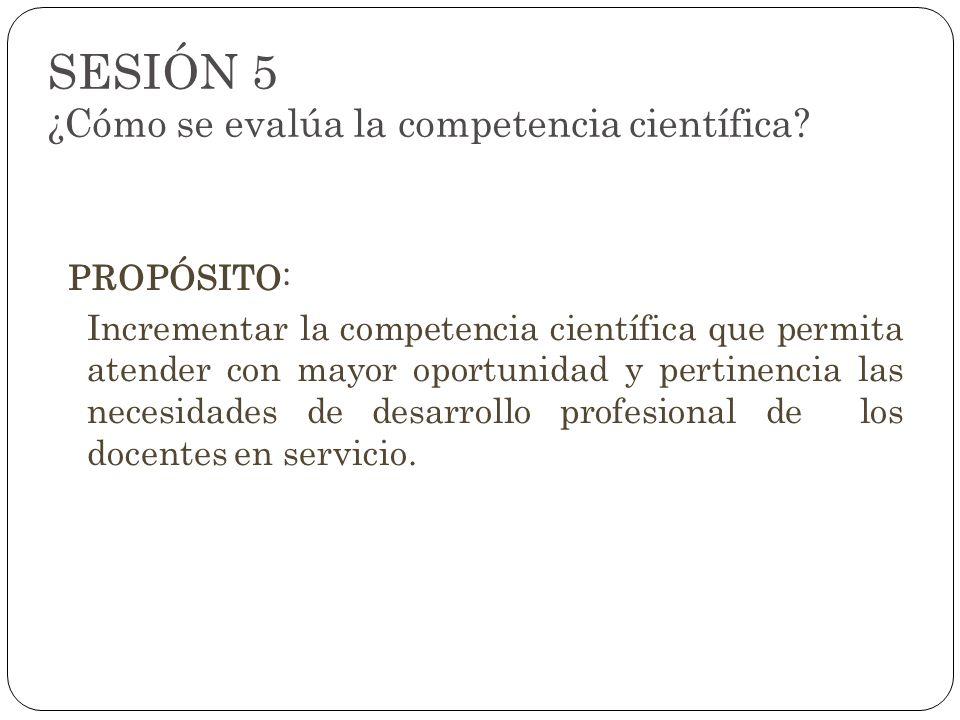 SESIÓN 5 ¿Cómo se evalúa la competencia científica? PROPÓSITO: Incrementar la competencia científica que permita atender con mayor oportunidad y perti