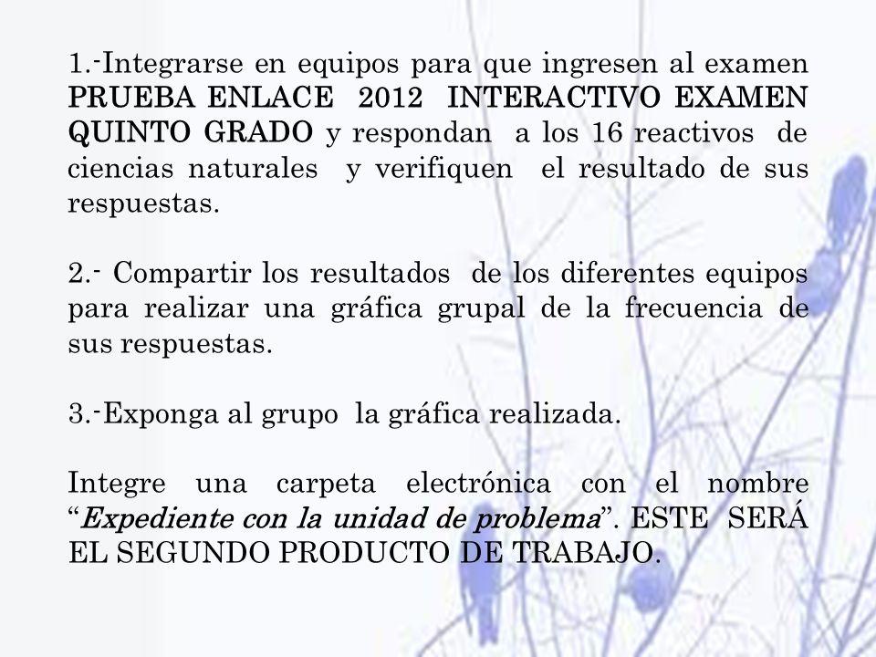 1.-Integrarse en equipos para que ingresen al examen PRUEBA ENLACE 2012 INTERACTIVO EXAMEN QUINTO GRADO y respondan a los 16 reactivos de ciencias nat