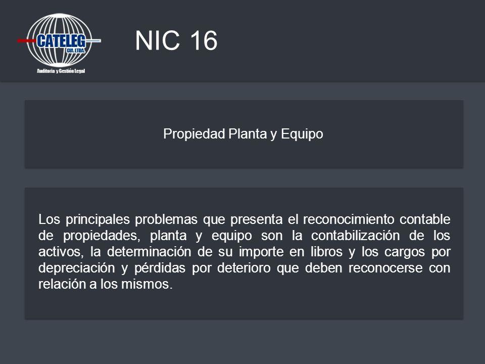 NIC 16 Propiedad Planta y Equipo Los principales problemas que presenta el reconocimiento contable de propiedades, planta y equipo son la contabilizac