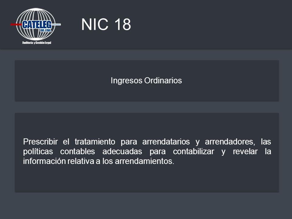 NIC 18 Ingresos Ordinarios Prescribir el tratamiento para arrendatarios y arrendadores, las políticas contables adecuadas para contabilizar y revelar