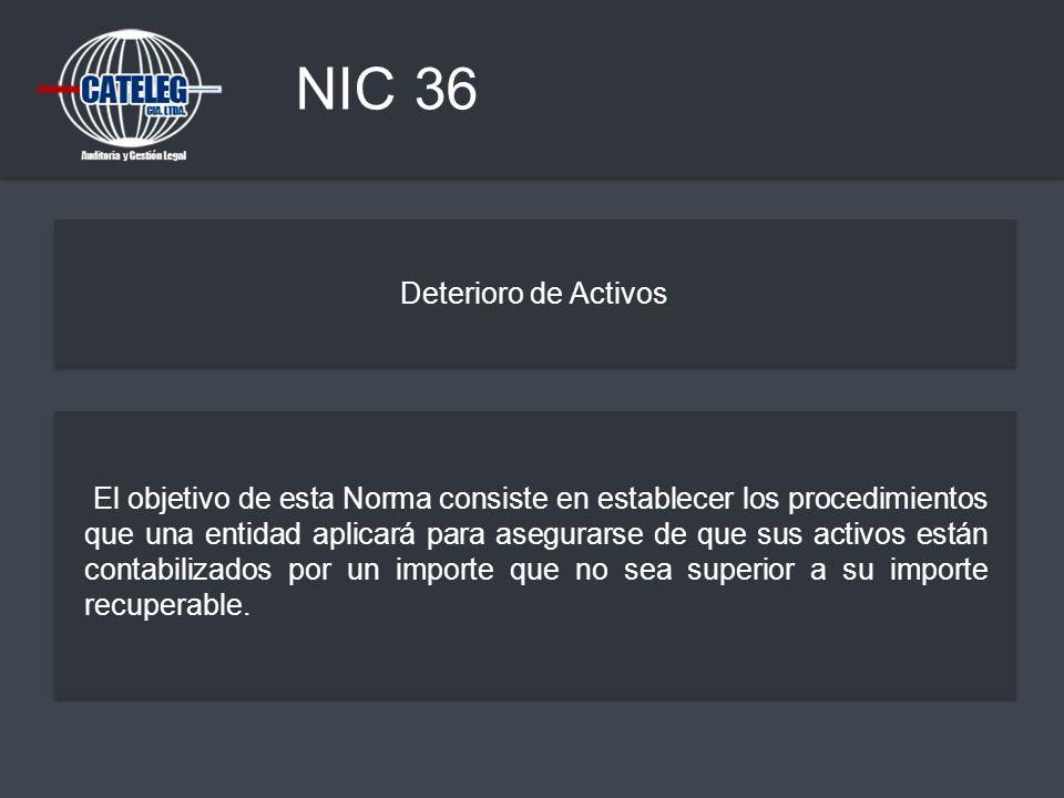 NIC 36 Deterioro de Activos El objetivo de esta Norma consiste en establecer los procedimientos que una entidad aplicará para asegurarse de que sus ac
