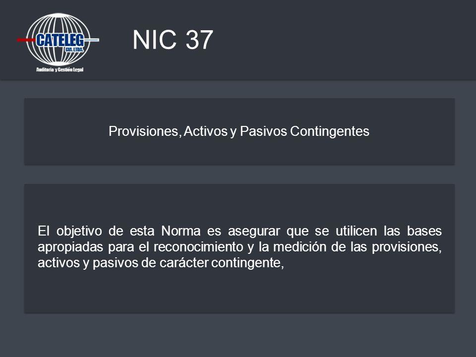 NIC 37 Provisiones, Activos y Pasivos Contingentes El objetivo de esta Norma es asegurar que se utilicen las bases apropiadas para el reconocimiento y