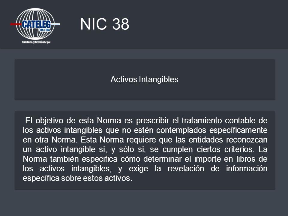 NIC 38 Activos Intangibles El objetivo de esta Norma es prescribir el tratamiento contable de los activos intangibles que no estén contemplados especí