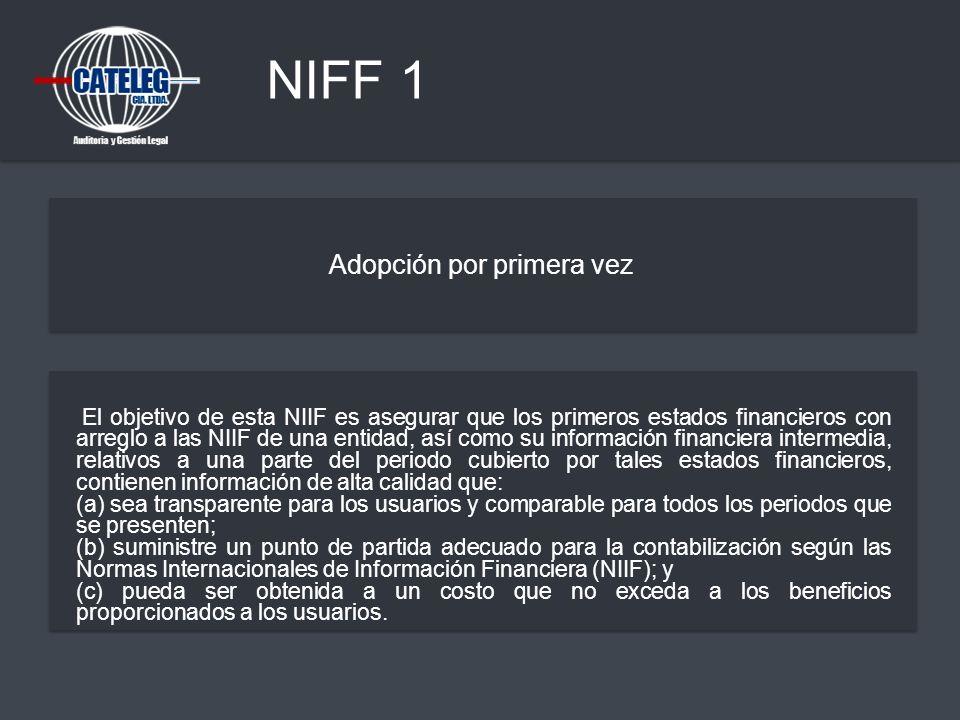 NIFF 1 Adopción por primera vez El objetivo de esta NIIF es asegurar que los primeros estados financieros con arreglo a las NIIF de una entidad, así c