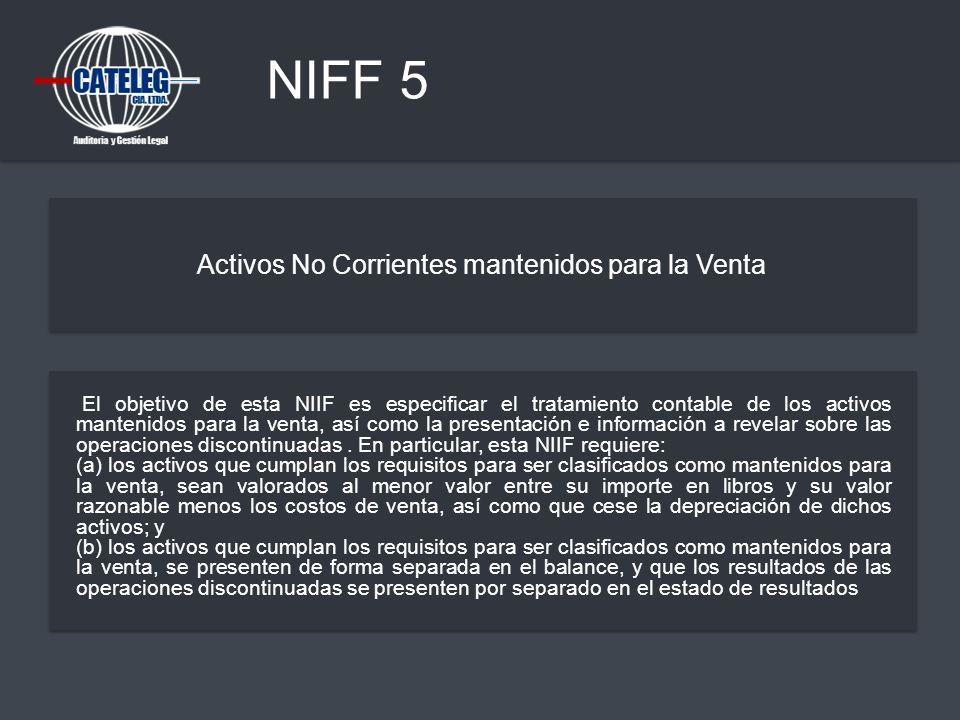 NIFF 5 Activos No Corrientes mantenidos para la Venta El objetivo de esta NIIF es especificar el tratamiento contable de los activos mantenidos para l