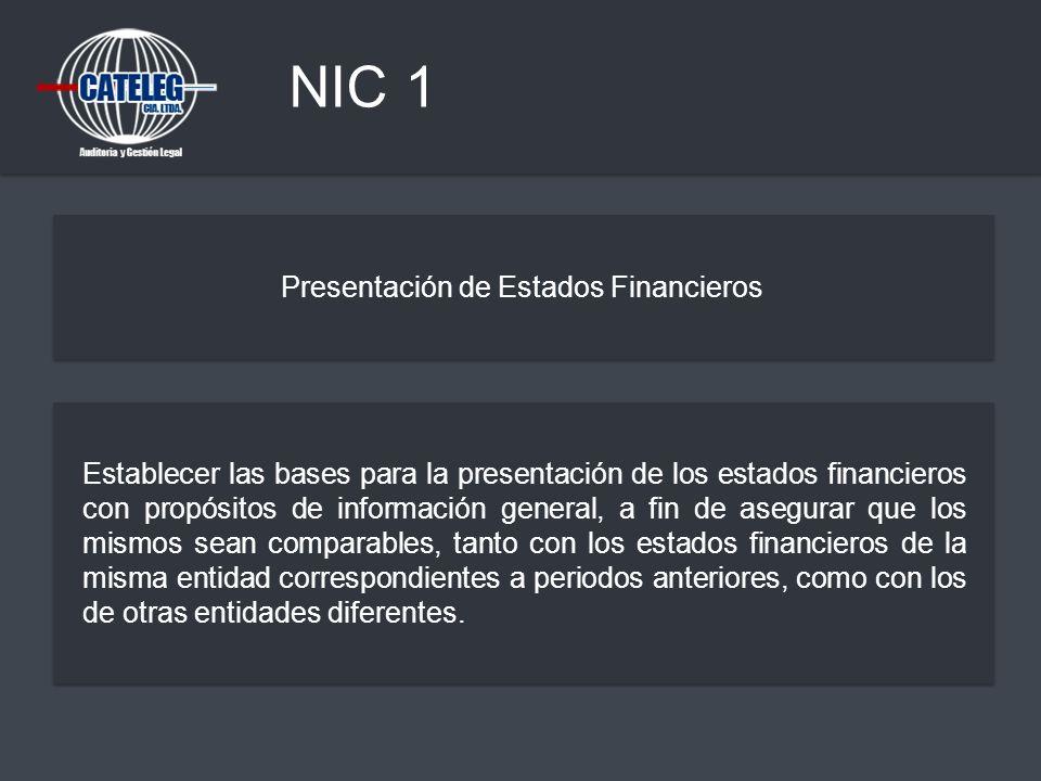 NIC 1 Presentación de Estados Financieros Establecer las bases para la presentación de los estados financieros con propósitos de información general,