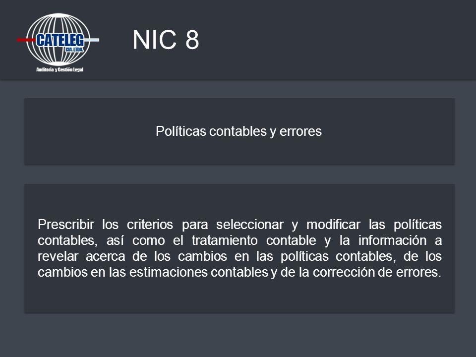 NIC 8 Políticas contables y errores Prescribir los criterios para seleccionar y modificar las políticas contables, así como el tratamiento contable y