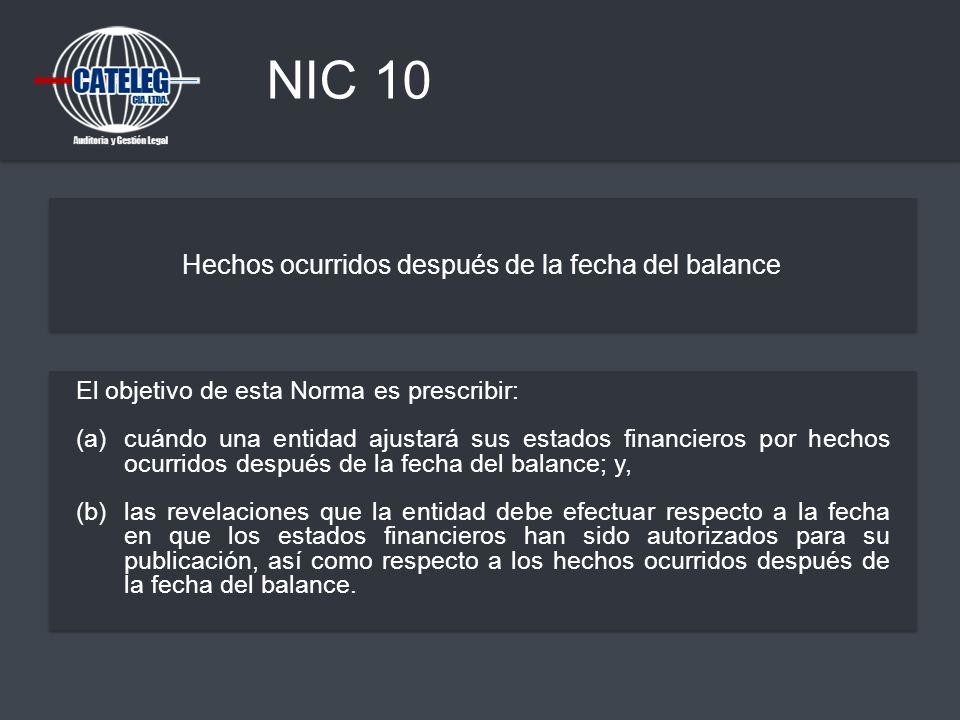 NIC 10 Hechos ocurridos después de la fecha del balance El objetivo de esta Norma es prescribir: (a) cuándo una entidad ajustará sus estados financier