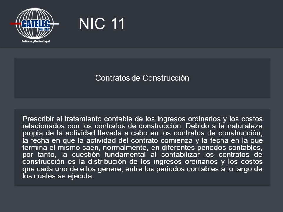 NIC 11 Contratos de Construcción Prescribir el tratamiento contable de los ingresos ordinarios y los costos relacionados con los contratos de construc