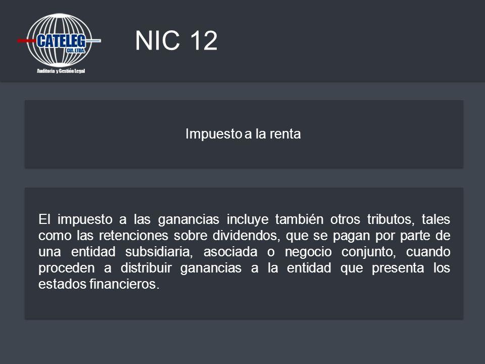 NIC 12 Impuesto a la renta El impuesto a las ganancias incluye también otros tributos, tales como las retenciones sobre dividendos, que se pagan por p