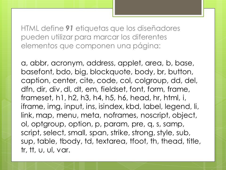 HTML define 91 etiquetas que los diseñadores pueden utilizar para marcar los diferentes elementos que componen una página: a, abbr, acronym, address,