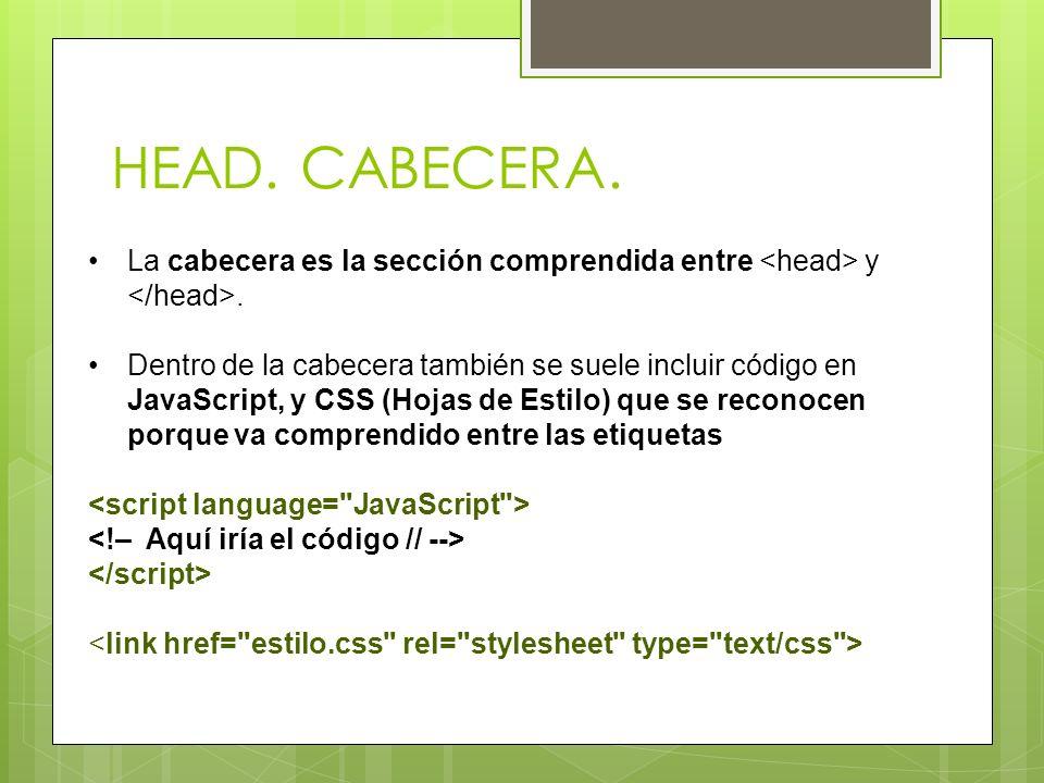 HEAD. CABECERA. La cabecera es la sección comprendida entre y. Dentro de la cabecera también se suele incluir código en JavaScript, y CSS (Hojas de Es