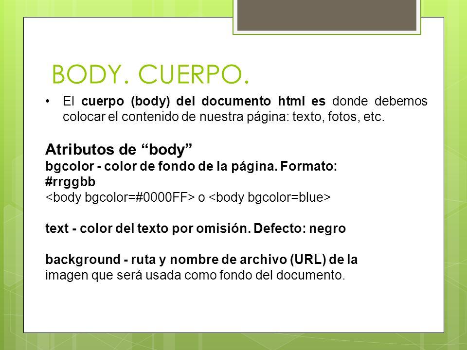BODY. CUERPO. El cuerpo (body) del documento html es donde debemos colocar el contenido de nuestra página: texto, fotos, etc. Atributos de body bgcolo
