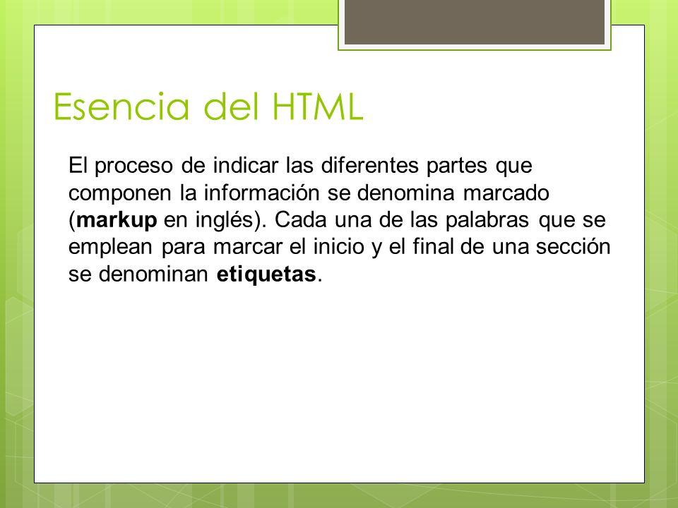 Esencia del HTML El proceso de indicar las diferentes partes que componen la información se denomina marcado (markup en inglés). Cada una de las palab