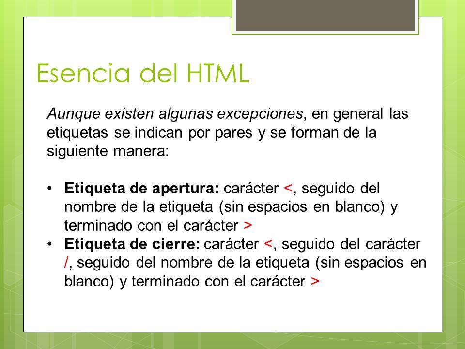 Esencia del HTML Aunque existen algunas excepciones, en general las etiquetas se indican por pares y se forman de la siguiente manera: Etiqueta de ape