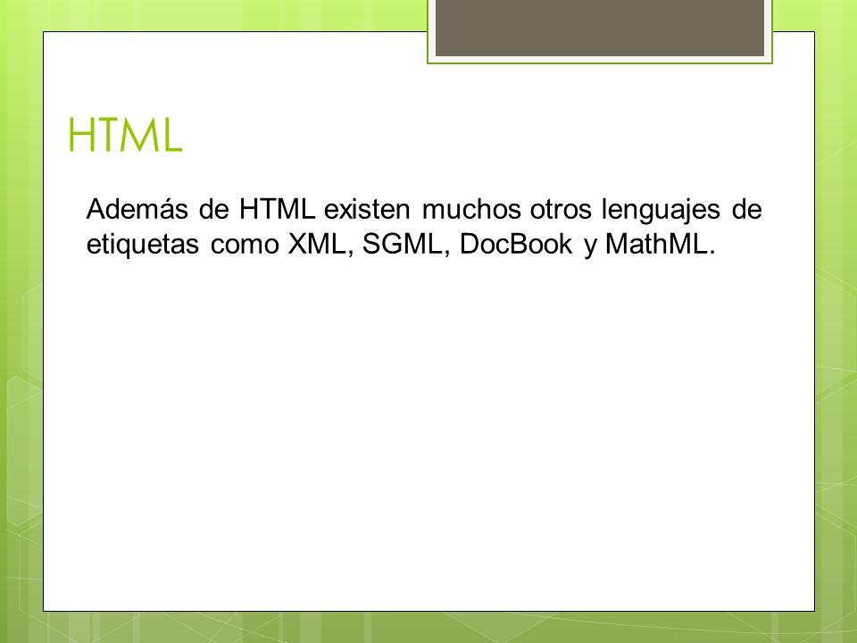HTML Además de HTML existen muchos otros lenguajes de etiquetas como XML, SGML, DocBook y MathML.