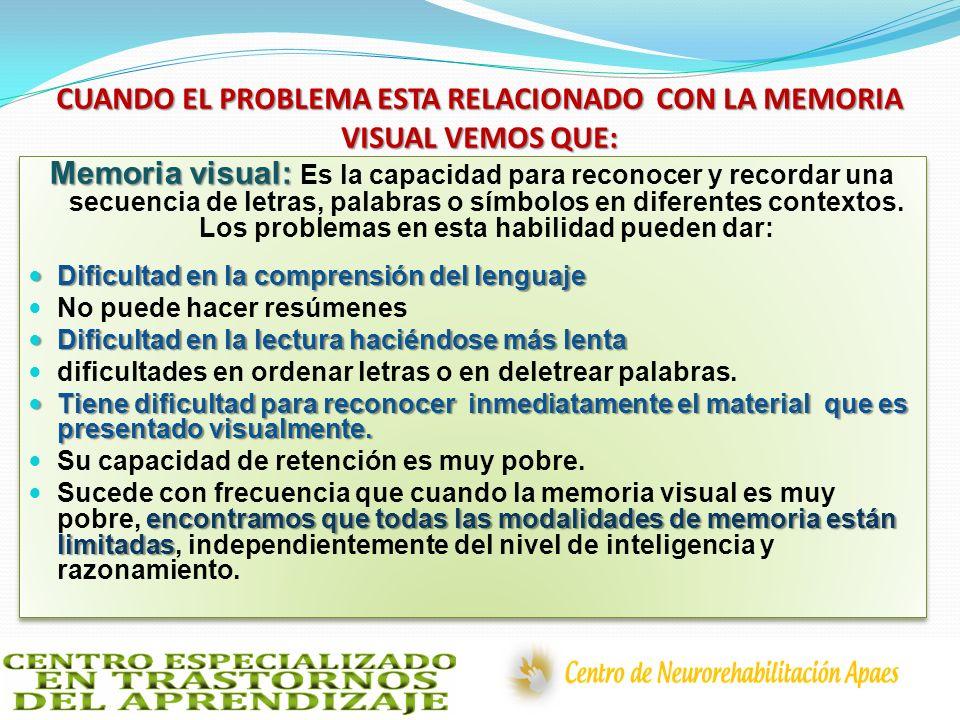 CUANDO EL PROBLEMA ESTA RELACIONADO CON LA MEMORIA VISUAL VEMOS QUE: Memoria visual: Memoria visual: Es la capacidad para reconocer y recordar una sec