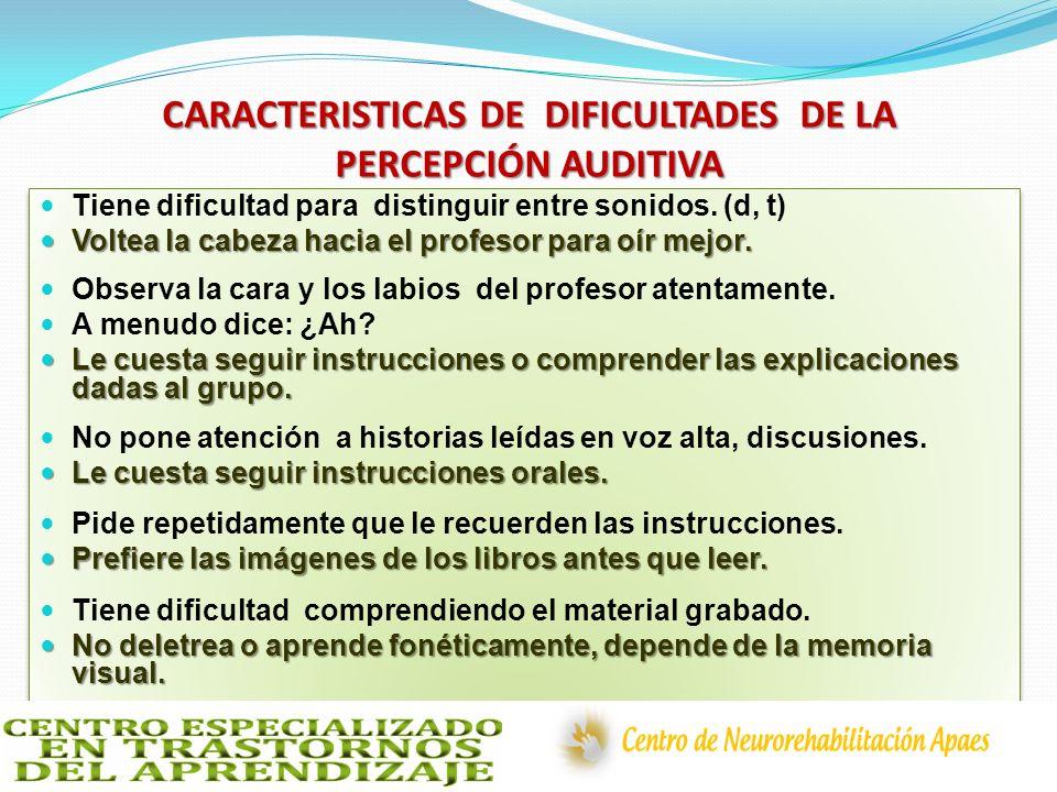 CARACTERISTICAS DE DIFICULTADES DE LA PERCEPCIÓN AUDITIVA Tiene dificultad para distinguir entre sonidos. (d, t) Voltea la cabeza hacia el profesor pa