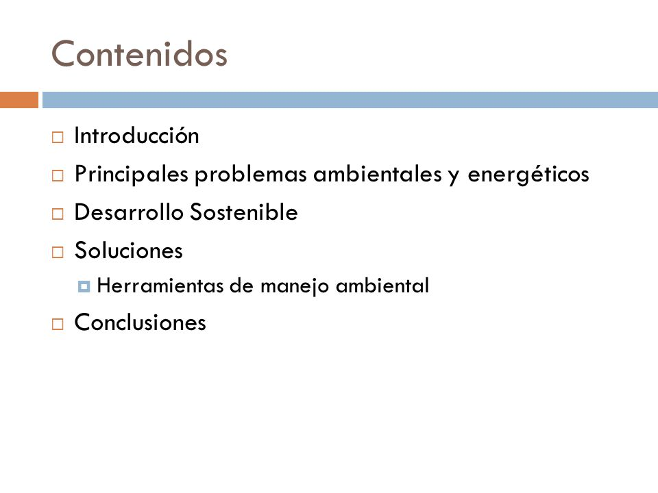 Contenidos Introducción Principales problemas ambientales y energéticos Desarrollo Sostenible Soluciones Herramientas de manejo ambiental Conclusiones