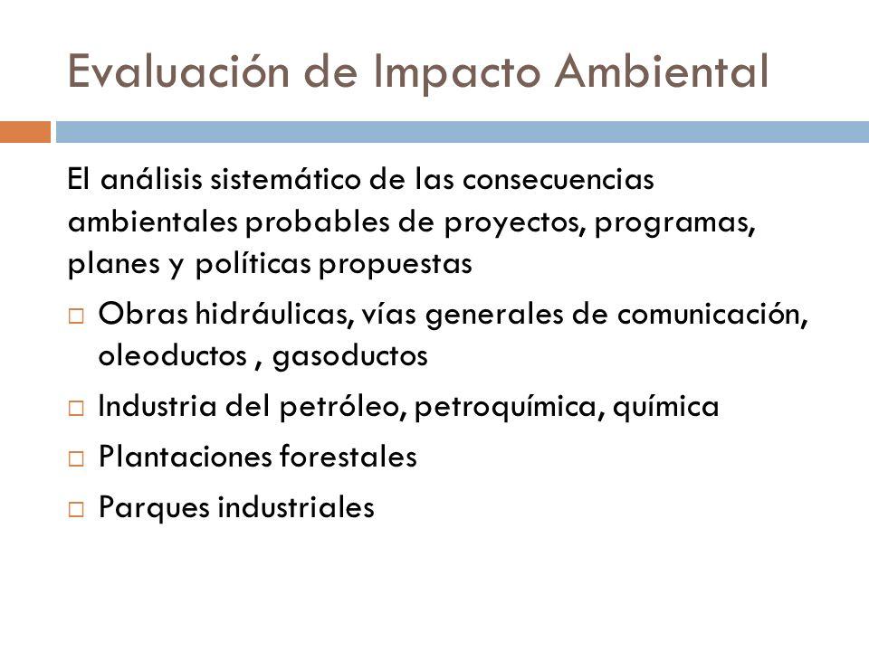 Evaluación de Impacto Ambiental El análisis sistemático de las consecuencias ambientales probables de proyectos, programas, planes y políticas propues