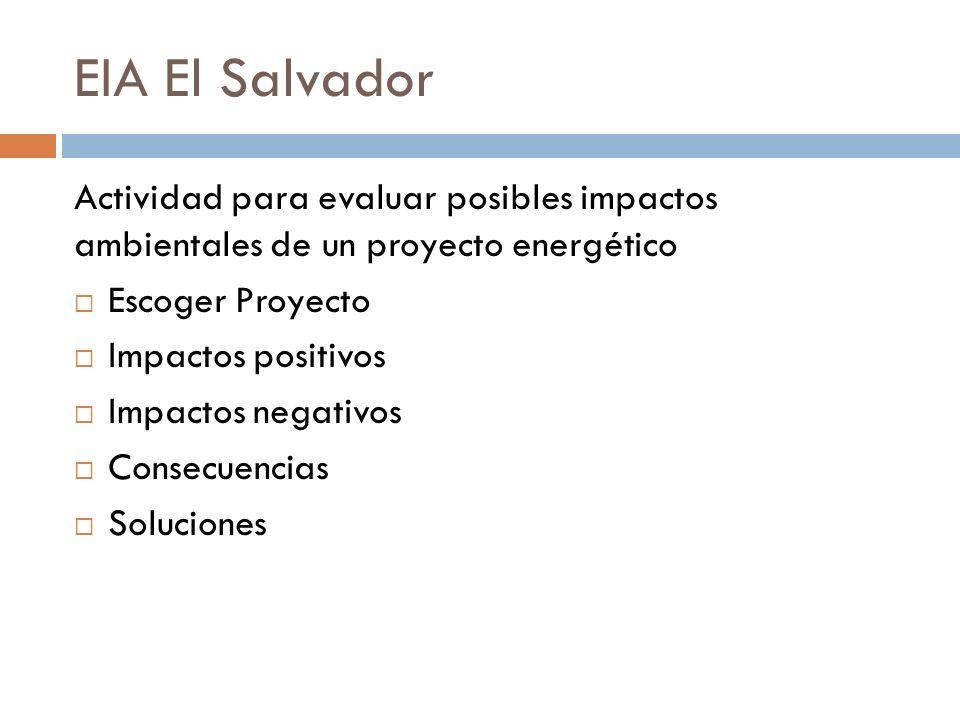 EIA El Salvador Actividad para evaluar posibles impactos ambientales de un proyecto energético Escoger Proyecto Impactos positivos Impactos negativos