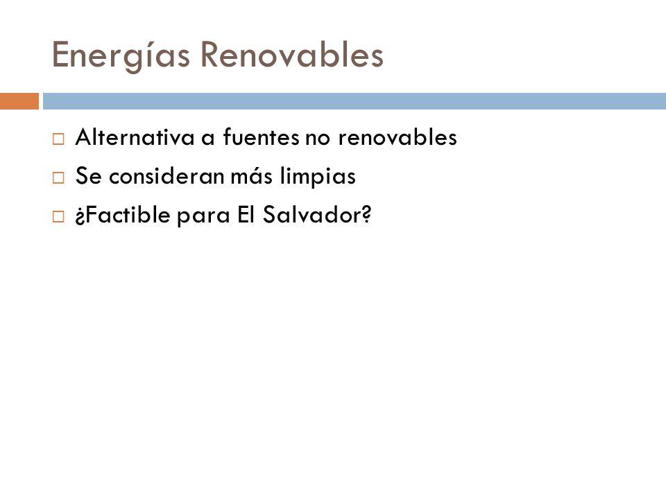 Energías Renovables Alternativa a fuentes no renovables Se consideran más limpias ¿Factible para El Salvador?