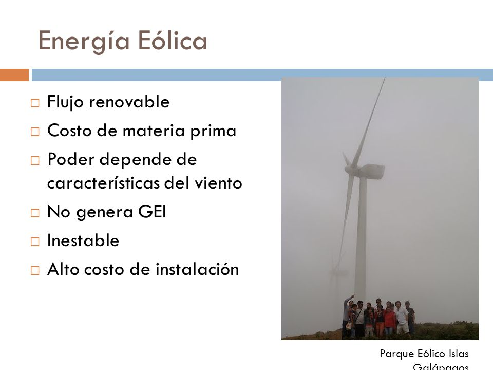 Energía Eólica Flujo renovable Costo de materia prima Poder depende de características del viento No genera GEI Inestable Alto costo de instalación Pa