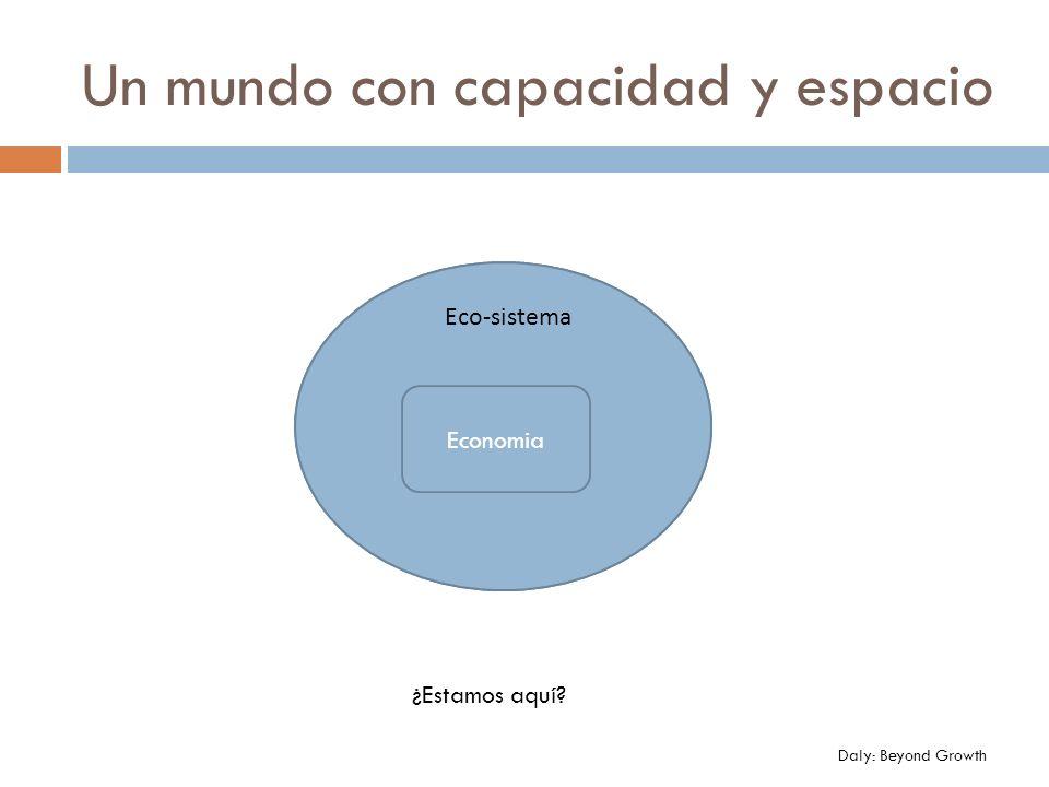 Un mundo con capacidad y espacio EcoE Economia Eco-sistema ¿Estamos aquí? Daly: Beyond Growth
