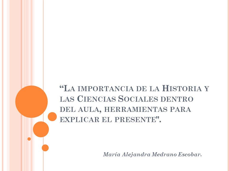 L A IMPORTANCIA DE LA H ISTORIA Y LAS C IENCIAS S OCIALES DENTRO DEL AULA, HERRAMIENTAS PARA EXPLICAR EL PRESENTE .