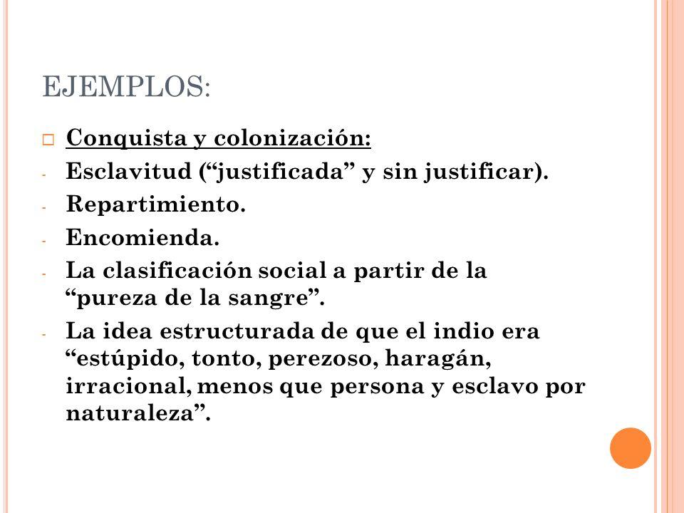 EJEMPLOS: Conquista y colonización: - Esclavitud (justificada y sin justificar). - Repartimiento. - Encomienda. - La clasificación social a partir de