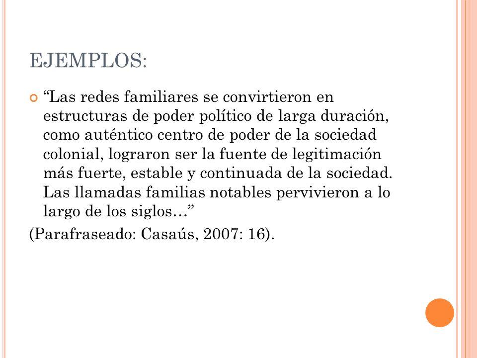 EJEMPLOS: Las redes familiares se convirtieron en estructuras de poder político de larga duración, como auténtico centro de poder de la sociedad colonial, lograron ser la fuente de legitimación más fuerte, estable y continuada de la sociedad.