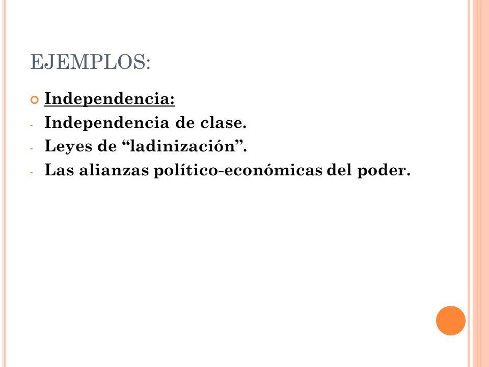 EJEMPLOS: Independencia: - Independencia de clase. - Leyes de ladinización. - Las alianzas político-económicas del poder.
