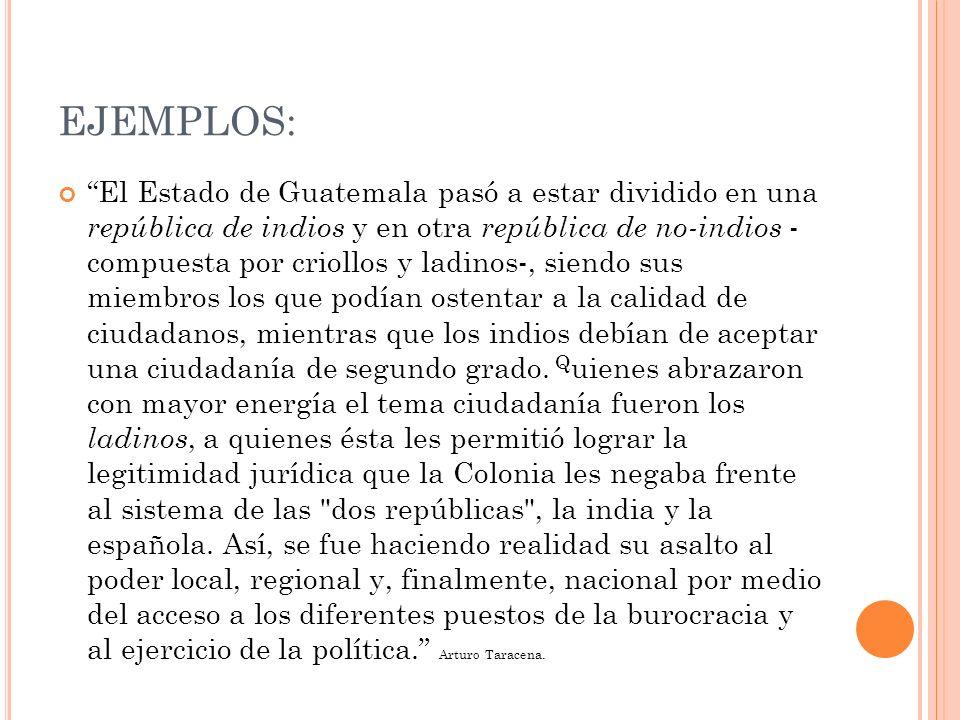 EJEMPLOS: El Estado de Guatemala pasó a estar dividido en una república de indios y en otra república de no-indios - compuesta por criollos y ladinos-, siendo sus miembros los que podían ostentar a la calidad de ciudadanos, mientras que los indios debían de aceptar una ciudadanía de segundo grado.