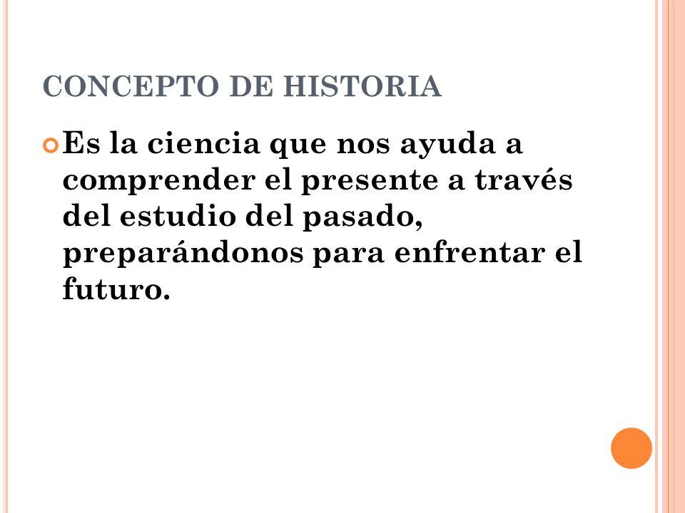CONCEPTO DE HISTORIA Es la ciencia que nos ayuda a comprender el presente a través del estudio del pasado, preparándonos para enfrentar el futuro.