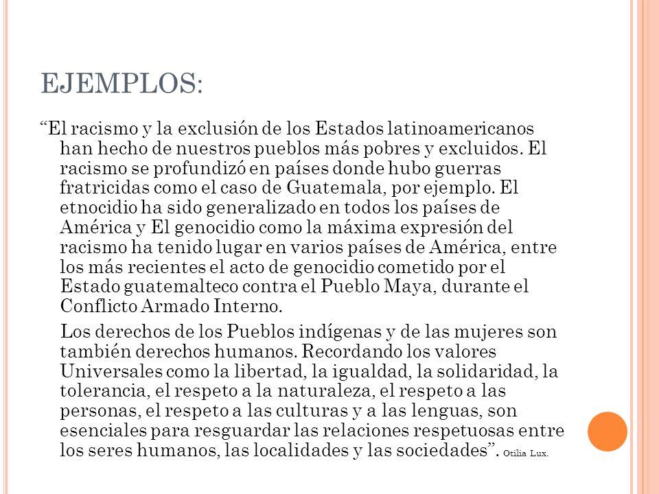 EJEMPLOS: El racismo y la exclusión de los Estados latinoamericanos han hecho de nuestros pueblos más pobres y excluidos. El racismo se profundizó en