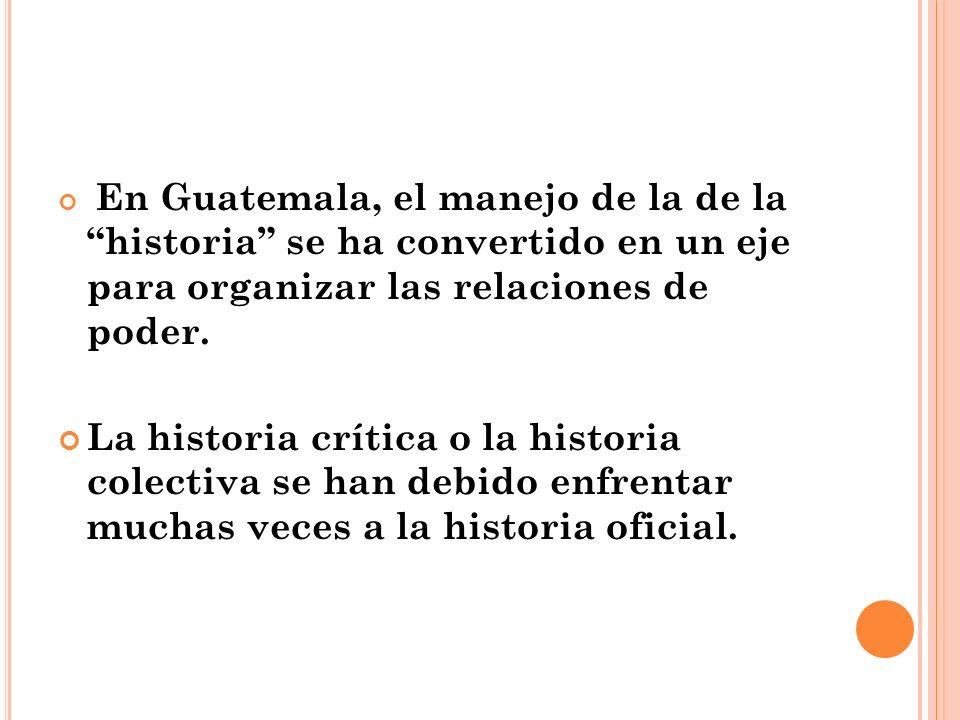 En Guatemala, el manejo de la de la historia se ha convertido en un eje para organizar las relaciones de poder. La historia crítica o la historia cole