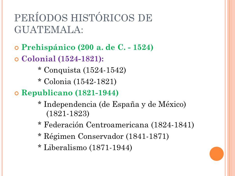 PERÍODOS HISTÓRICOS DE GUATEMALA: Prehispánico (200 a. de C. - 1524) Colonial (1524-1821): * Conquista (1524-1542) * Colonia (1542-1821) Republicano (