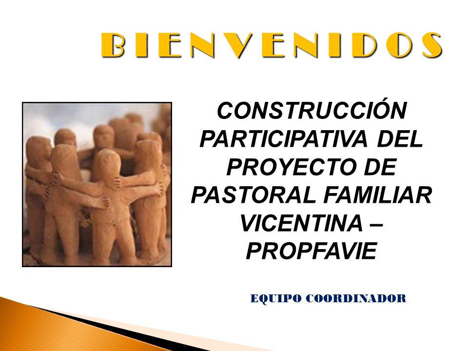 B I E N V E N I D O S EQUIPO COORDINADOR CONSTRUCCIÓN PARTICIPATIVA DEL PROYECTO DE PASTORAL FAMILIAR VICENTINA – PROPFAVIE