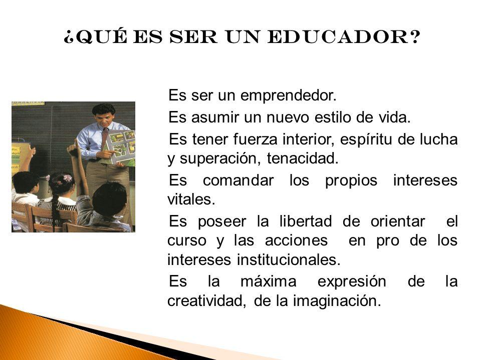 ¿Qué es ser un educador? Es ser un emprendedor. Es asumir un nuevo estilo de vida. Es tener fuerza interior, espíritu de lucha y superación, tenacidad