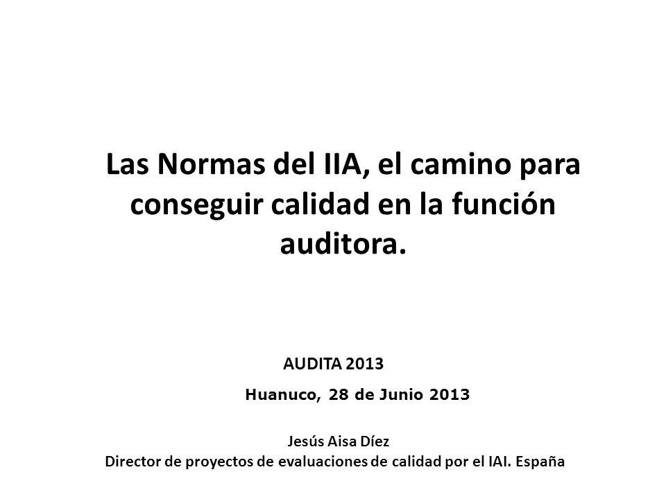 Huanuco, 28 de Junio 2013 Las Normas del IIA, el camino para conseguir calidad en la función auditora. Jesús Aisa Díez Director de proyectos de evalua